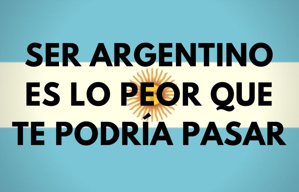 SER ARGENTINOES LO PEOR QUETE PODRÍA